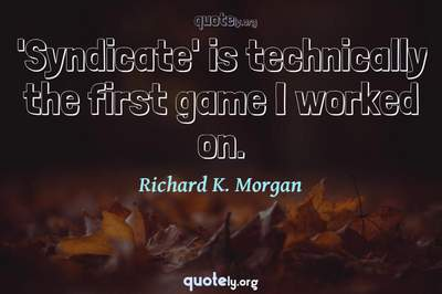 Photo Quote of 'Syndicate' is technically the first game I worked on.