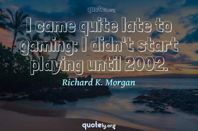 Photo Quote of I came quite late to gaming: I didn't start playing until 2002.