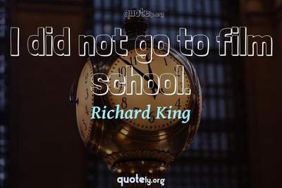 Photo Quote of I did not go to film school.