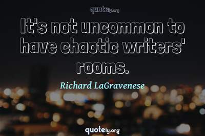 Photo Quote of It's not uncommon to have chaotic writers' rooms.