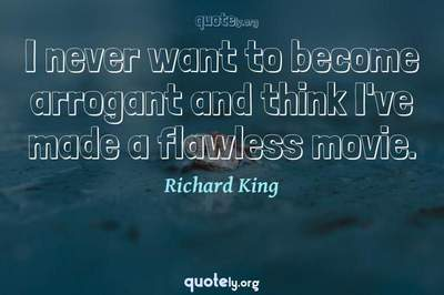 Photo Quote of I never want to become arrogant and think I've made a flawless movie.