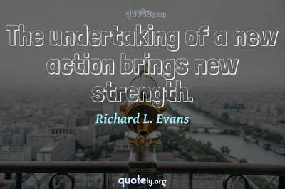 Photo Quote of The undertaking of a new action brings new strength.