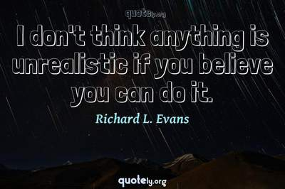 Photo Quote of I don't think anything is unrealistic if you believe you can do it.