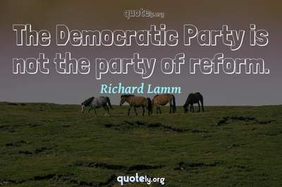 Photo Quote of The Democratic Party is not the party of reform.