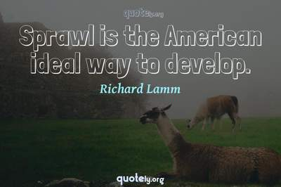 Photo Quote of Sprawl is the American ideal way to develop.