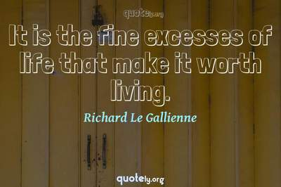 Photo Quote of It is the fine excesses of life that make it worth living.
