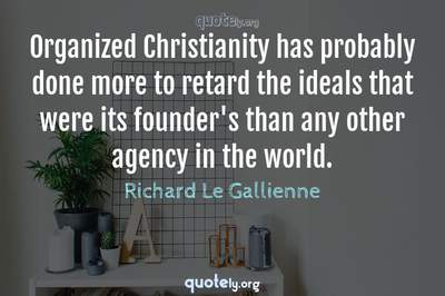 Photo Quote of Organized Christianity has probably done more to retard the ideals that were its founder's than any other agency in the world.