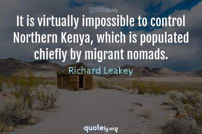 Photo Quote of It is virtually impossible to control Northern Kenya, which is populated chiefly by migrant nomads.