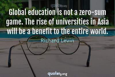 Photo Quote of Global education is not a zero-sum game. The rise of universities in Asia will be a benefit to the entire world.