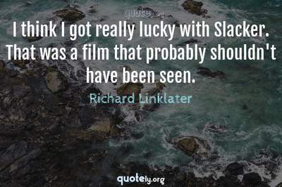 Photo Quote of I think I got really lucky with Slacker. That was a film that probably shouldn't have been seen.