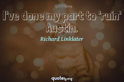 Photo Quote of I've done my part to 'ruin' Austin.