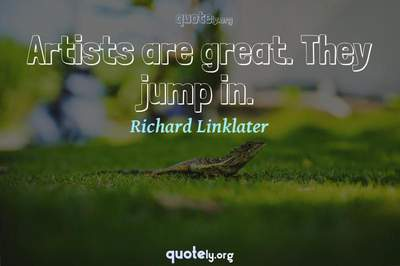 Photo Quote of Artists are great. They jump in.