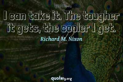 Photo Quote of I can take it. The tougher it gets, the cooler I get.