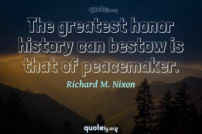 Photo Quote of The greatest honor history can bestow is that of peacemaker.