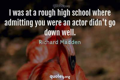Photo Quote of I was at a rough high school where admitting you were an actor didn't go down well.