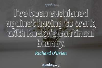 Photo Quote of I've been cushioned against having to work, with Rocky's continual bounty.