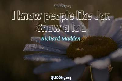Photo Quote of I know people like Jon Snow a lot.