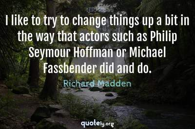 Photo Quote of I like to try to change things up a bit in the way that actors such as Philip Seymour Hoffman or Michael Fassbender did and do.