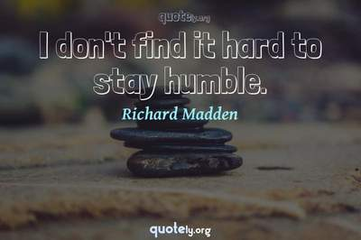 Photo Quote of I don't find it hard to stay humble.