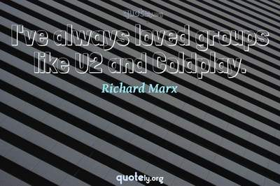 Photo Quote of I've always loved groups like U2 and Coldplay.