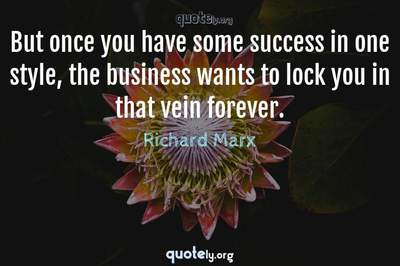 Photo Quote of But once you have some success in one style, the business wants to lock you in that vein forever.