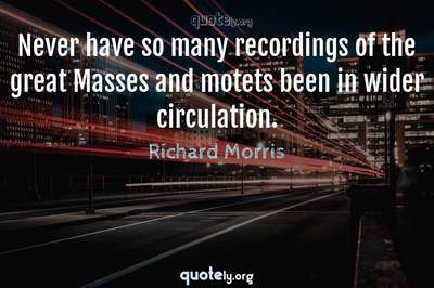 Photo Quote of Never have so many recordings of the great Masses and motets been in wider circulation.