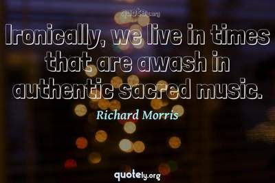 Photo Quote of Ironically, we live in times that are awash in authentic sacred music.
