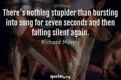 Photo Quote of There's nothing stupider than bursting into song for seven seconds and then falling silent again.