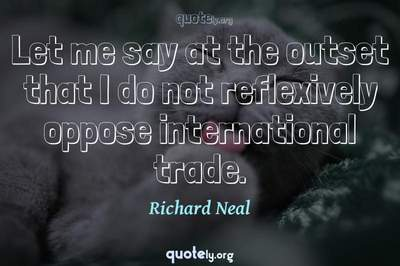 Photo Quote of Let me say at the outset that I do not reflexively oppose international trade.