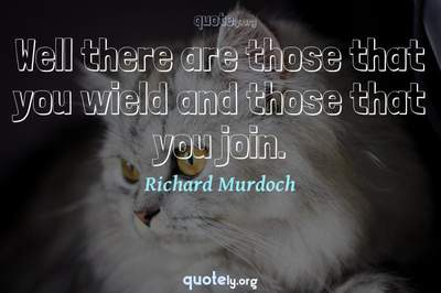 Photo Quote of Well there are those that you wield and those that you join.