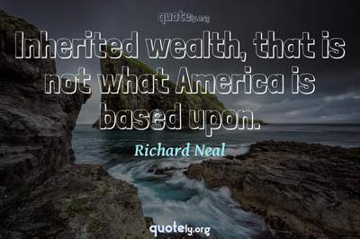 Photo Quote of Inherited wealth, that is not what America is based upon.