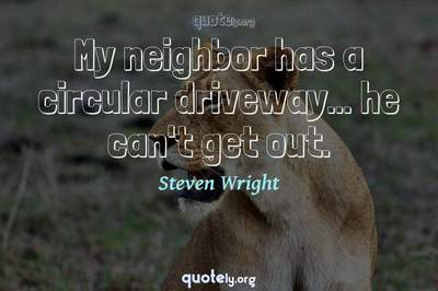 Photo Quote of My neighbor has a circular driveway... he can't get out.