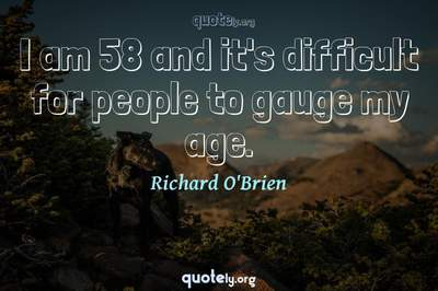 Photo Quote of I am 58 and it's difficult for people to gauge my age.