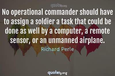 Photo Quote of No operational commander should have to assign a soldier a task that could be done as well by a computer, a remote sensor, or an unmanned airplane.