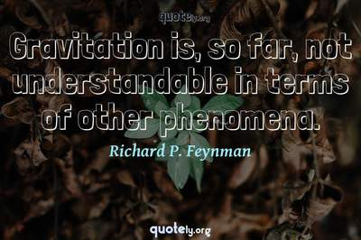 Photo Quote of Gravitation is, so far, not understandable in terms of other phenomena.