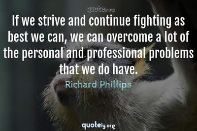 Photo Quote of If we strive and continue fighting as best we can, we can overcome a lot of the personal and professional problems that we do have.