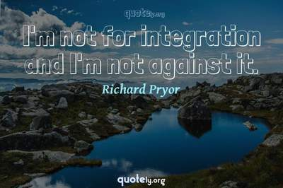 Photo Quote of I'm not for integration and I'm not against it.