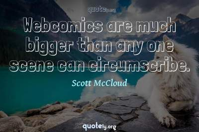 Photo Quote of Webcomics are much bigger than any one scene can circumscribe.