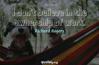 Photo Quote of I don't believe in the ownership of work.