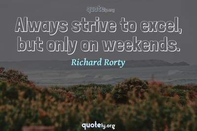 Photo Quote of Always strive to excel, but only on weekends.