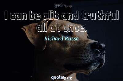 Photo Quote of I can be glib and truthful all at once.