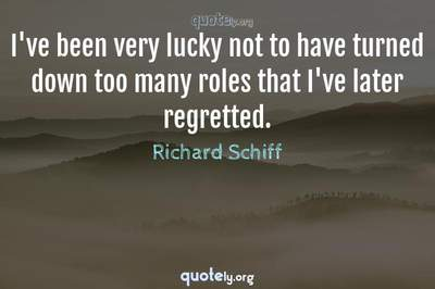 Photo Quote of I've been very lucky not to have turned down too many roles that I've later regretted.