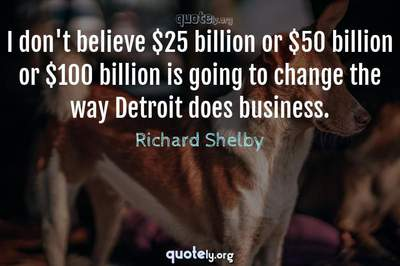 Photo Quote of I don't believe $25 billion or $50 billion or $100 billion is going to change the way Detroit does business.