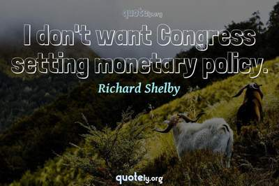 Photo Quote of I don't want Congress setting monetary policy.