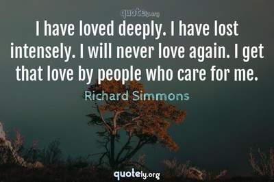 Photo Quote of I have loved deeply. I have lost intensely. I will never love again. I get that love by people who care for me.