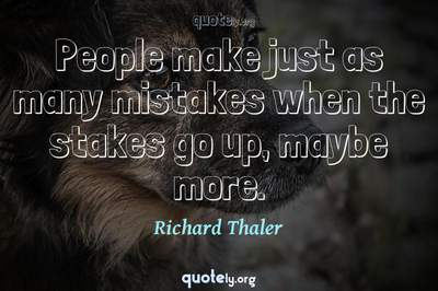 Photo Quote of People make just as many mistakes when the stakes go up, maybe more.