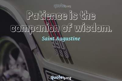 Photo Quote of Patience is the companion of wisdom.