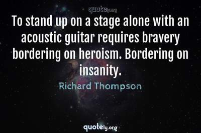 Photo Quote of To stand up on a stage alone with an acoustic guitar requires bravery bordering on heroism. Bordering on insanity.