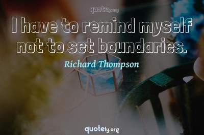 Photo Quote of I have to remind myself not to set boundaries.