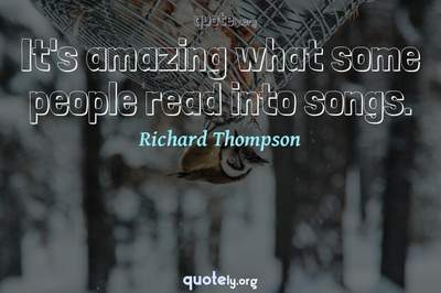 Photo Quote of It's amazing what some people read into songs.